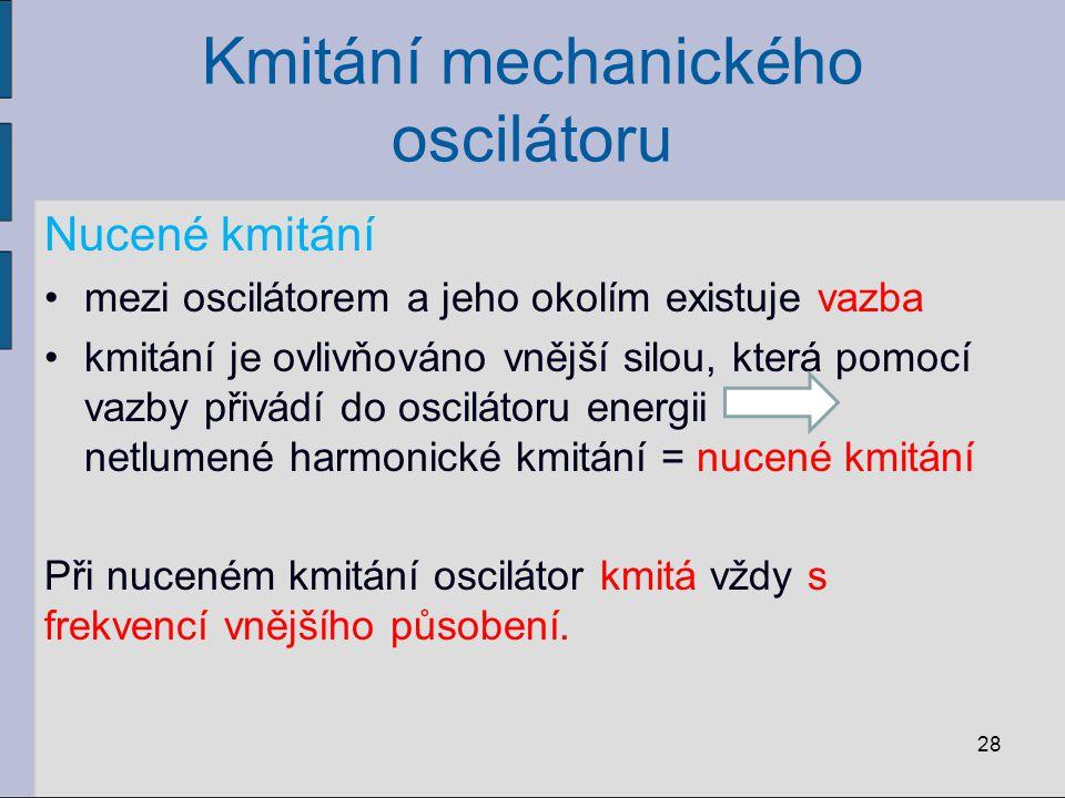 Kmitání mechanického oscilátoru Nucené kmitání mezi oscilátorem a jeho okolím existuje vazba kmitání je ovlivňováno vnější silou, která pomocí vazby p