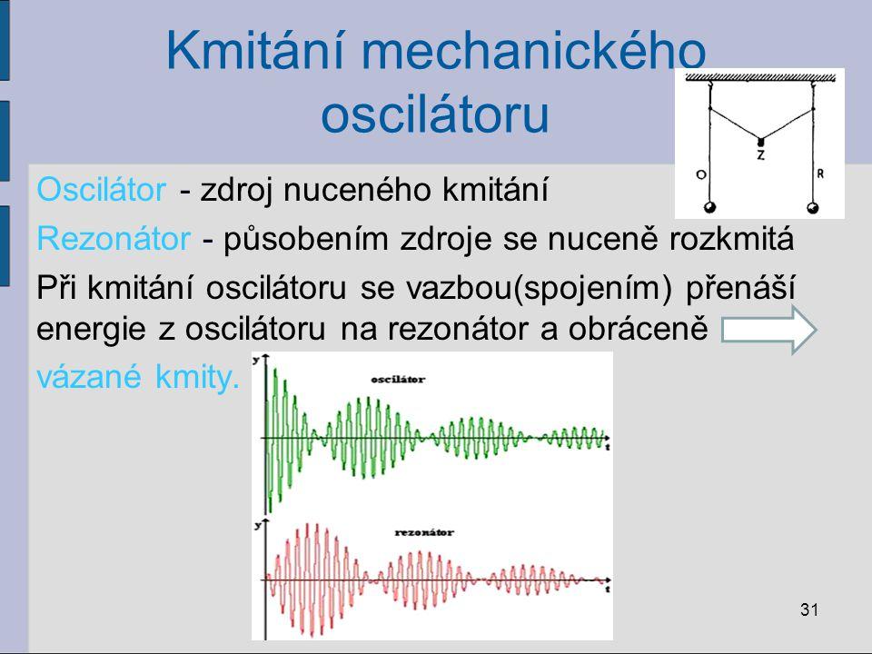 Kmitání mechanického oscilátoru Oscilátor - zdroj nuceného kmitání Rezonátor - působením zdroje se nuceně rozkmitá Při kmitání oscilátoru se vazbou(sp