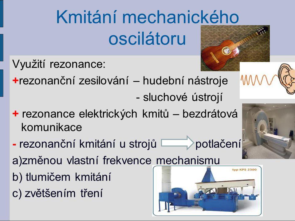 Kmitání mechanického oscilátoru Využití rezonance: +rezonanční zesilování – hudební nástroje - sluchové ústrojí + rezonance elektrických kmitů – bezdr