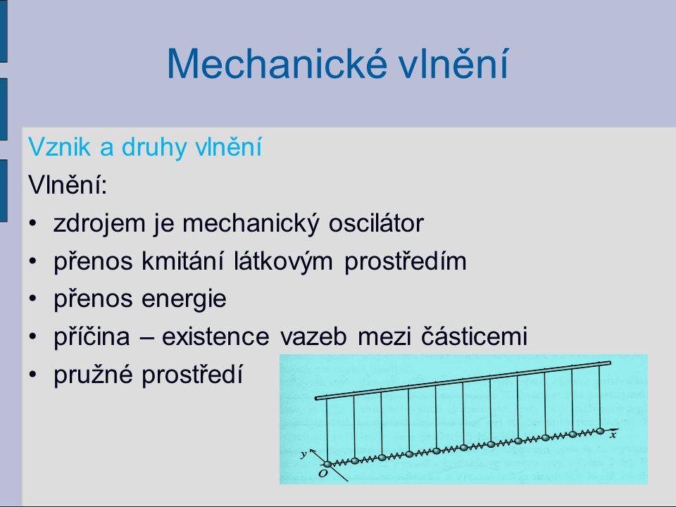 Mechanické vlnění Vznik a druhy vlnění Vlnění: zdrojem je mechanický oscilátor přenos kmitání látkovým prostředím přenos energie příčina – existence v