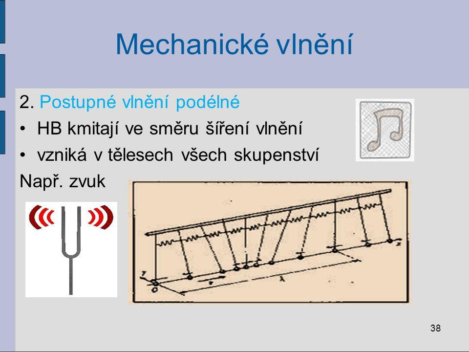 Mechanické vlnění 2. Postupné vlnění podélné HB kmitají ve směru šíření vlnění vzniká v tělesech všech skupenství Např. zvuk 38
