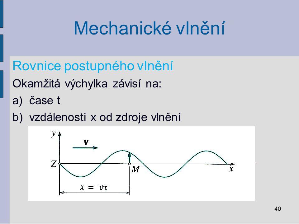 Mechanické vlnění Rovnice postupného vlnění Okamžitá výchylka závisí na: a)čase t b)vzdálenosti x od zdroje vlnění 40