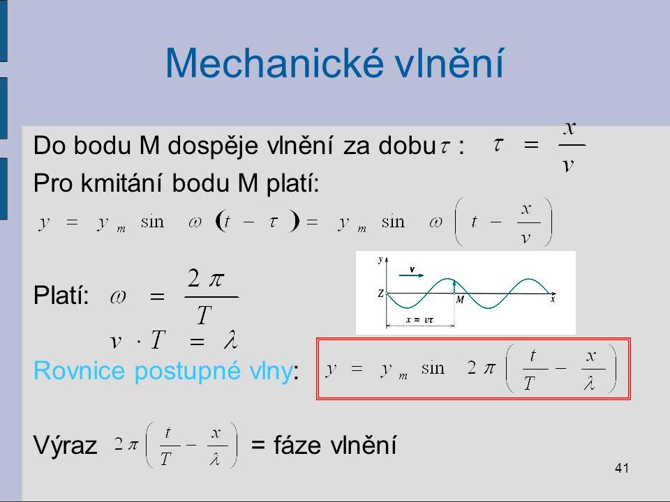 Mechanické vlnění Do bodu M dospěje vlnění za dobu : Pro kmitání bodu M platí: Platí: Rovnice postupné vlny: Výraz = fáze vlnění 41