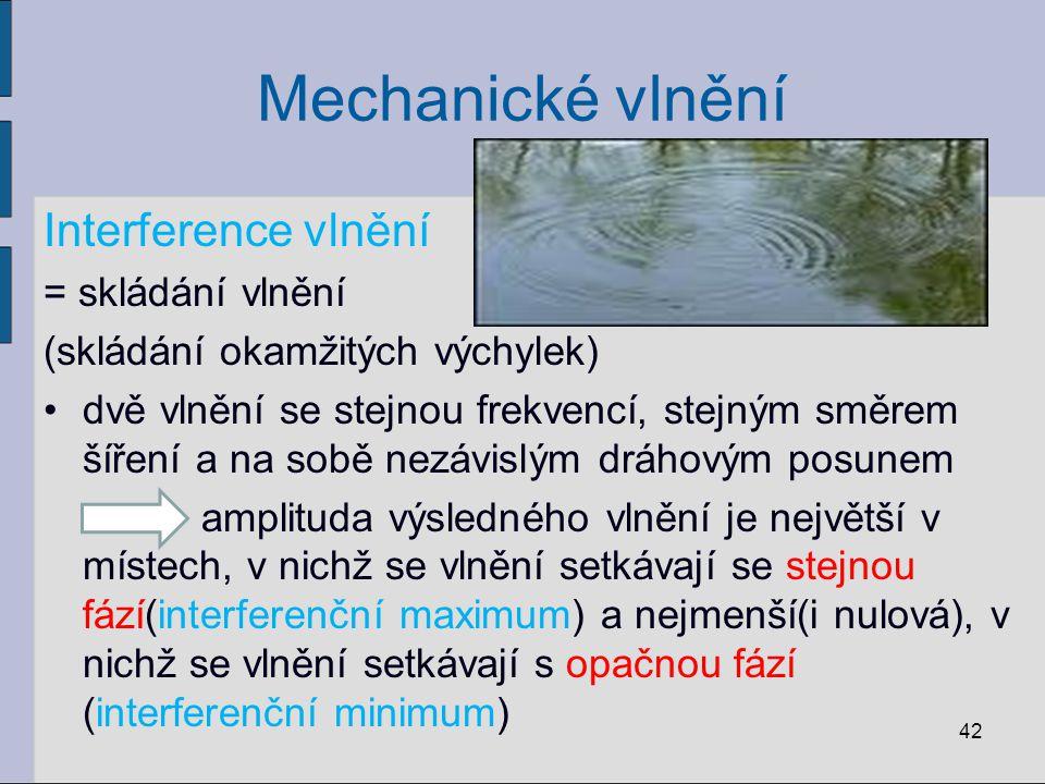 Mechanické vlnění Interference vlnění = skládání vlnění (skládání okamžitých výchylek) dvě vlnění se stejnou frekvencí, stejným směrem šíření a na sob
