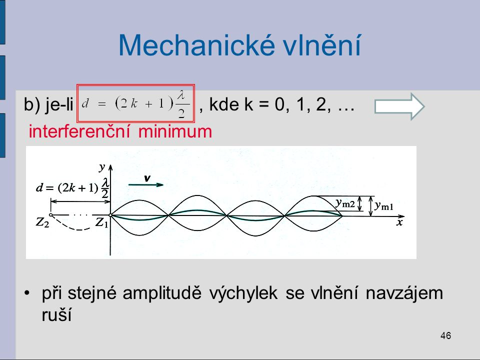 Mechanické vlnění b) je-li, kde k = 0, 1, 2, … interferenční minimum při stejné amplitudě výchylek se vlnění navzájem ruší 46