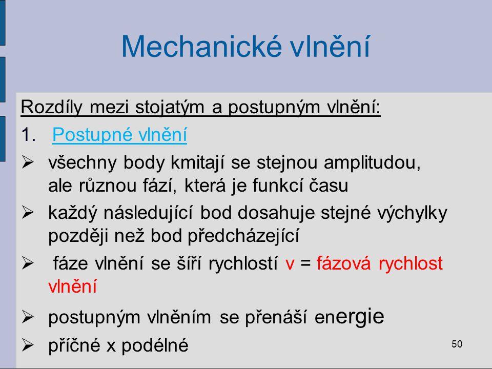 Mechanické vlnění Rozdíly mezi stojatým a postupným vlnění: 1. Postupné vlnění  všechny body kmitají se stejnou amplitudou, ale různou fází, která je