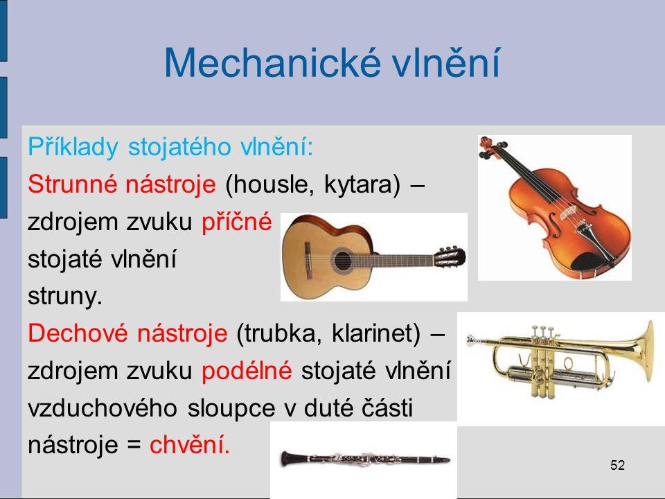 Mechanické vlnění Příklady stojatého vlnění: Strunné nástroje (housle, kytara) – zdrojem zvuku příčné stojaté vlnění struny. Dechové nástroje (trubka,