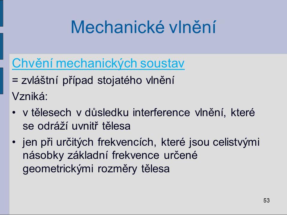 Mechanické vlnění Chvění mechanických soustav = zvláštní případ stojatého vlnění Vzniká: v tělesech v důsledku interference vlnění, které se odráží uv