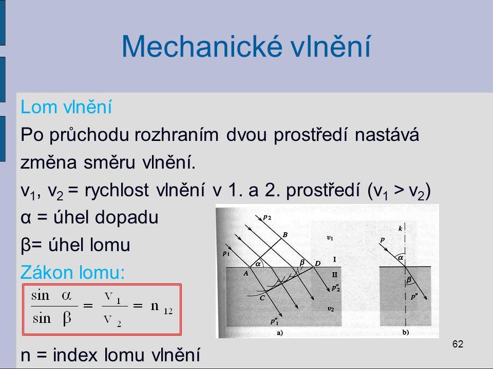 Mechanické vlnění Lom vlnění Po průchodu rozhraním dvou prostředí nastává změna směru vlnění. v 1, v 2 = rychlost vlnění v 1. a 2. prostředí (v 1 > v