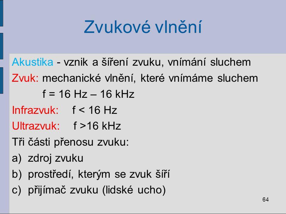 Zvukové vlnění Akustika - vznik a šíření zvuku, vnímání sluchem Zvuk: mechanické vlnění, které vnímáme sluchem f = 16 Hz – 16 kHz Infrazvuk: f < 16 Hz