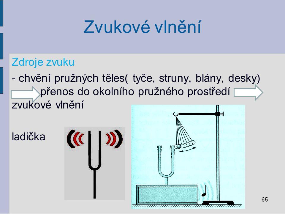 Zvukové vlnění Zdroje zvuku - chvění pružných těles( tyče, struny, blány, desky) přenos do okolního pružného prostředí zvukové vlnění ladička 65