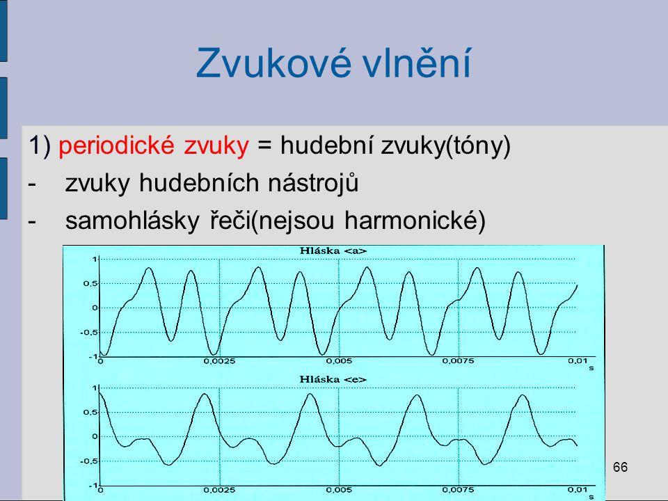 Zvukové vlnění 1) periodické zvuky = hudební zvuky(tóny) -zvuky hudebních nástrojů -samohlásky řeči(nejsou harmonické) 66