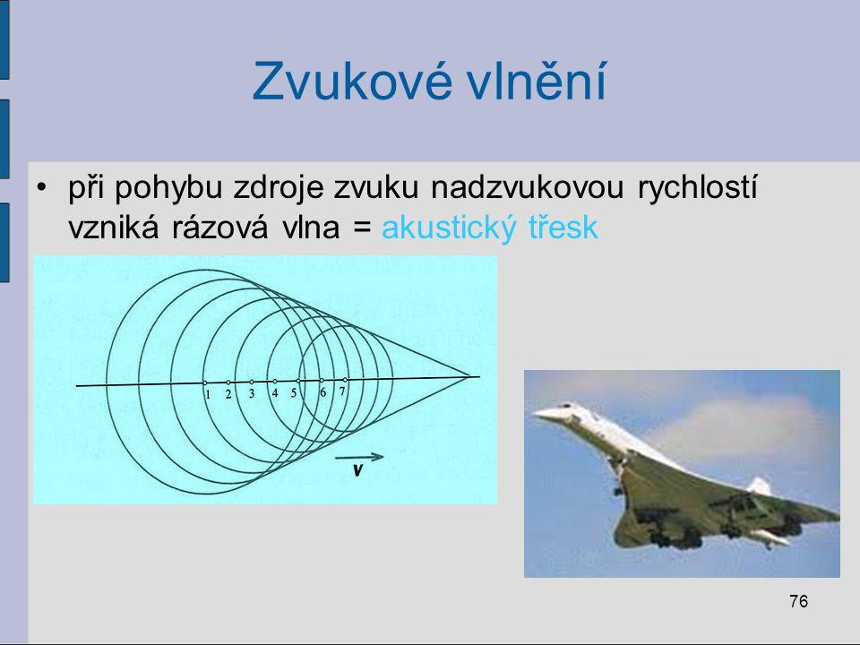 Zvukové vlnění při pohybu zdroje zvuku nadzvukovou rychlostí vzniká rázová vlna = akustický třesk 76