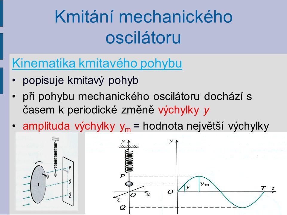 Kmitání mechanického oscilátoru Kinematika kmitavého pohybu popisuje kmitavý pohyb při pohybu mechanického oscilátoru dochází s časem k periodické změ