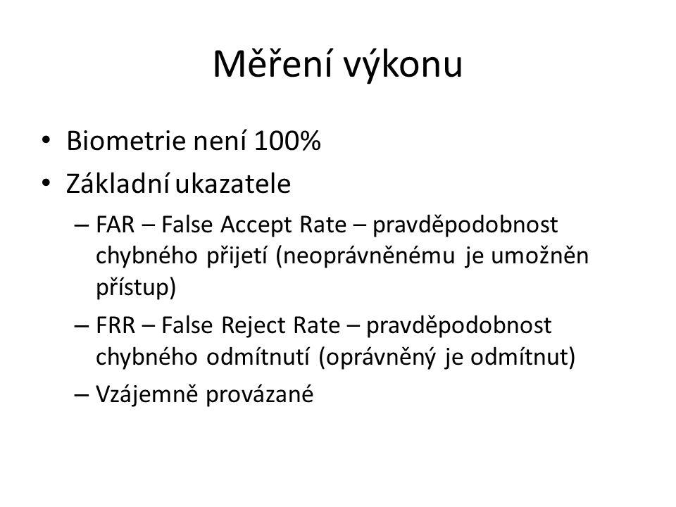 Měření výkonu Biometrie není 100% Základní ukazatele – FAR – False Accept Rate – pravděpodobnost chybného přijetí (neoprávněnému je umožněn přístup) – FRR – False Reject Rate – pravděpodobnost chybného odmítnutí (oprávněný je odmítnut) – Vzájemně provázané
