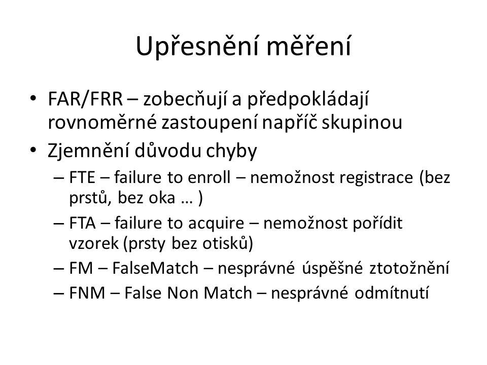 Upřesnění měření FAR/FRR – zobecňují a předpokládají rovnoměrné zastoupení napříč skupinou Zjemnění důvodu chyby – FTE – failure to enroll – nemožnost registrace (bez prstů, bez oka … ) – FTA – failure to acquire – nemožnost pořídit vzorek (prsty bez otisků) – FM – FalseMatch – nesprávné úspěšné ztotožnění – FNM – False Non Match – nesprávné odmítnutí