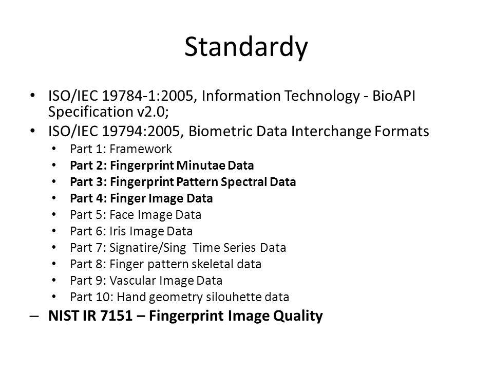 Standardy ISO/IEC 19784-1:2005, Information Technology - BioAPI Specification v2.0; ISO/IEC 19794:2005, Biometric Data Interchange Formats Part 1: Framework Part 2: Fingerprint Minutae Data Part 3: Fingerprint Pattern Spectral Data Part 4: Finger Image Data Part 5: Face Image Data Part 6: Iris Image Data Part 7: Signatire/Sing Time Series Data Part 8: Finger pattern skeletal data Part 9: Vascular Image Data Part 10: Hand geometry silouhette data – NIST IR 7151 – Fingerprint Image Quality