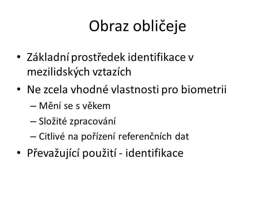 Obraz obličeje Základní prostředek identifikace v mezilidských vztazích Ne zcela vhodné vlastnosti pro biometrii – Mění se s věkem – Složité zpracování – Citlivé na pořízení referenčních dat Převažující použití - identifikace