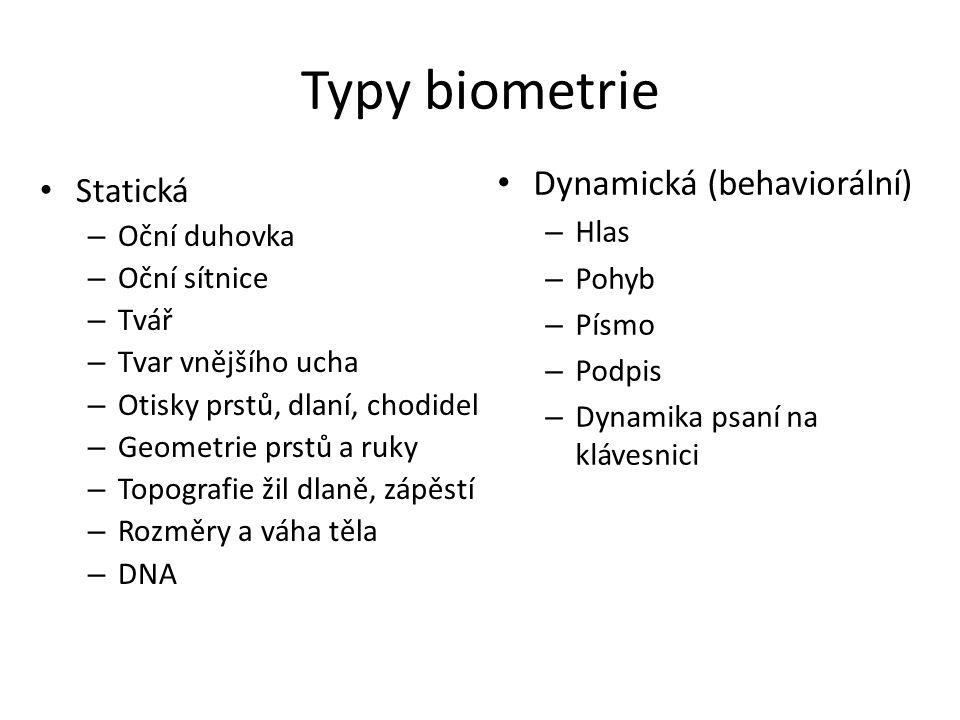 Typy biometrie Statická – Oční duhovka – Oční sítnice – Tvář – Tvar vnějšího ucha – Otisky prstů, dlaní, chodidel – Geometrie prstů a ruky – Topografie žil dlaně, zápěstí – Rozměry a váha těla – DNA Dynamická (behaviorální) – Hlas – Pohyb – Písmo – Podpis – Dynamika psaní na klávesnici