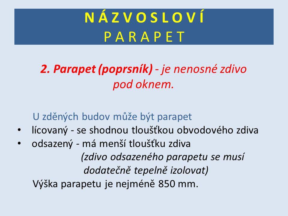 N Á Z V O S L O V Í P A R A P E T 2. Parapet (poprsník) - je nenosné zdivo pod oknem. U zděných budov může být parapet lícovaný - se shodnou tloušťkou