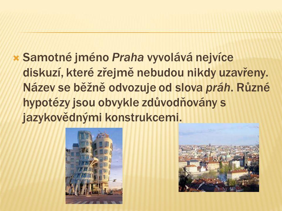  Samotné jméno Praha vyvolává nejvíce diskuzí, které zřejmě nebudou nikdy uzavřeny. Název se běžně odvozuje od slova práh. Různé hypotézy jsou obvykl