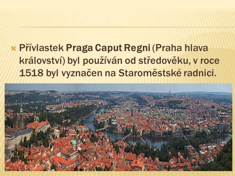  Přívlastek Praga Caput Regni (Praha hlava království) byl používán od středověku, v roce 1518 byl vyznačen na Staroměstské radnici.
