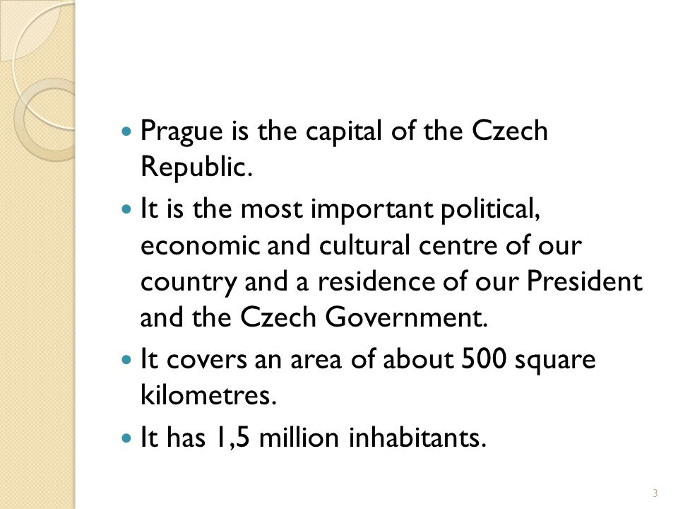 Prague is the capital of the Czech Republic. It is the most important political, economic and cultural centre of our country and a residence of our Pr