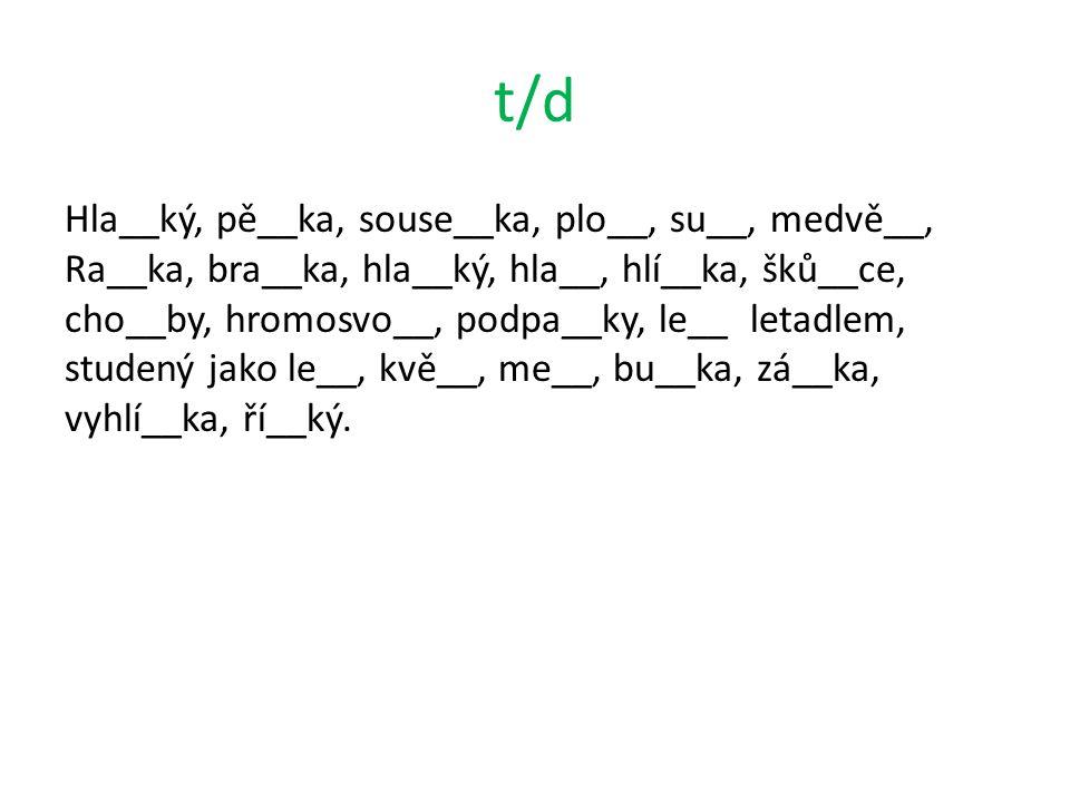 t/d Hla__ký, pě__ka, souse__ka, plo__, su__, medvě__, Ra__ka, bra__ka, hla__ký, hla__, hlí__ka, šků__ce, cho__by, hromosvo__, podpa__ky, le__ letadlem, studený jako le__, kvě__, me__, bu__ka, zá__ka, vyhlí__ka, ří__ký.