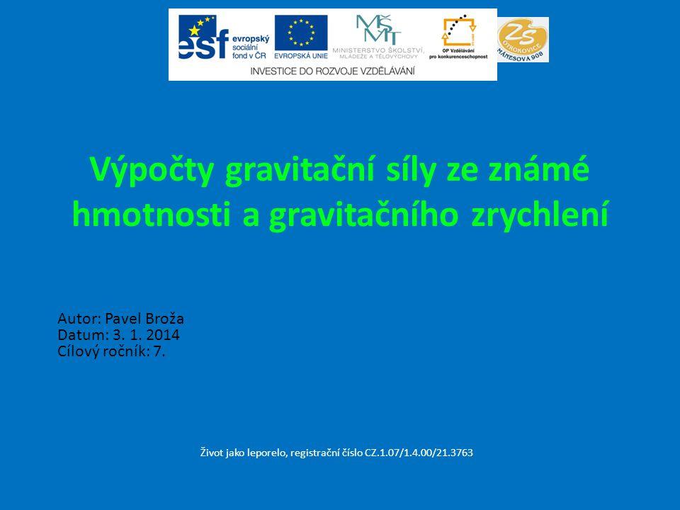 Výpočty gravitační síly ze známé hmotnosti a gravitačního zrychlení Život jako leporelo, registrační číslo CZ.1.07/1.4.00/21.3763 Autor: Pavel Broža D