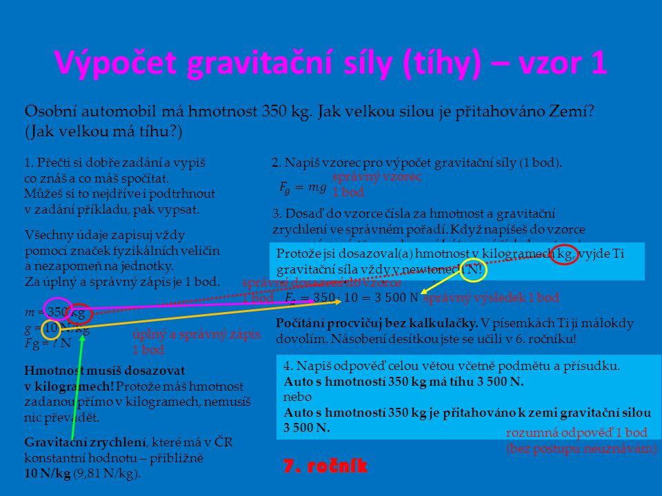 Výpočet gravitační síly (tíhy) – vzor 1 Osobní automobil má hmotnost 350 kg. Jak velkou silou je přitahováno Zemí? (Jak velkou má tíhu?) 1. Přečti si