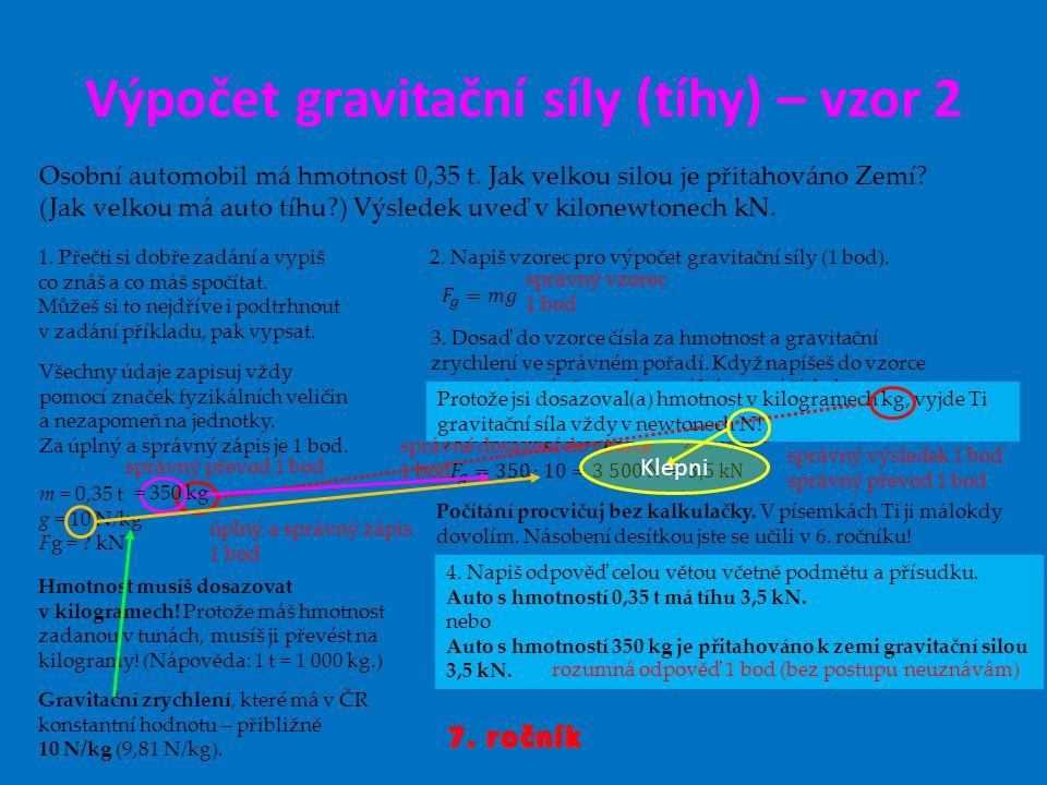 Výpočet gravitační síly (tíhy) – vzor 2 Osobní automobil má hmotnost 0,35 t. Jak velkou silou je přitahováno Zemí? (Jak velkou má auto tíhu?) Výsledek