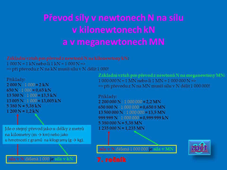 Převod síly v newtonech N na sílu v kilonewtonech kN a v meganewtonech MN síla v N dělená 1 000 je síla v kN Základní vztah pro převod z newtonů N na kilonewtony kN: 1 000 N = 1 kN nebo-li 1 kN = 1 000 N => => při převodu z N na kN musíš sílu v N dělit 1 000.