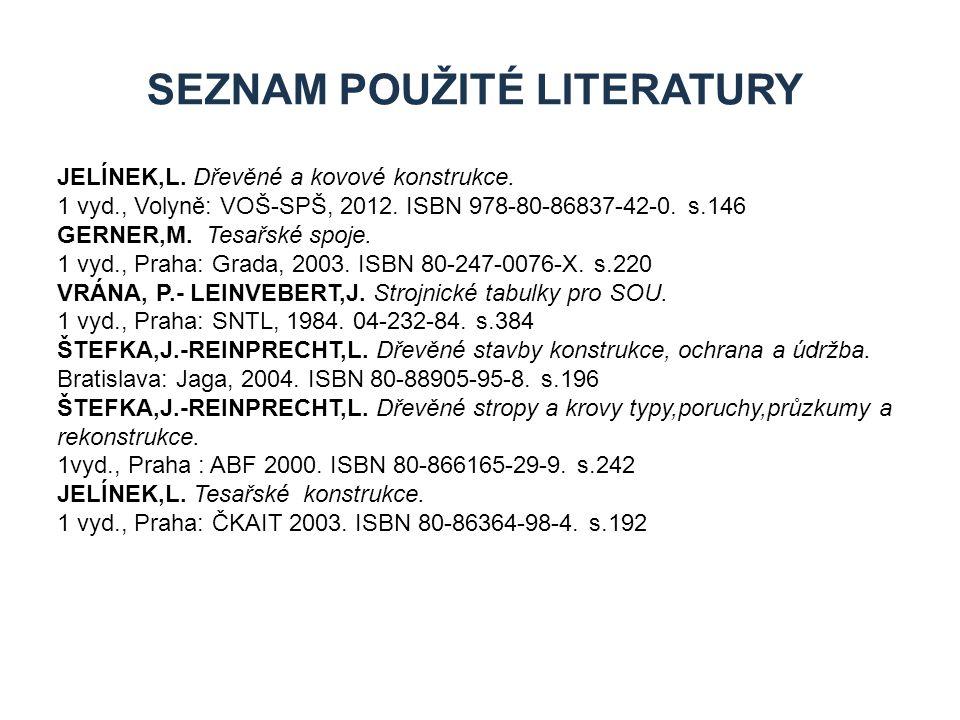 SEZNAM POUŽITÉ LITERATURY JELÍNEK,L. Dřevěné a kovové konstrukce. 1 vyd., Volyně: VOŠ-SPŠ, 2012. ISBN 978-80-86837-42-0. s.146 GERNER,M. Tesařské spoj