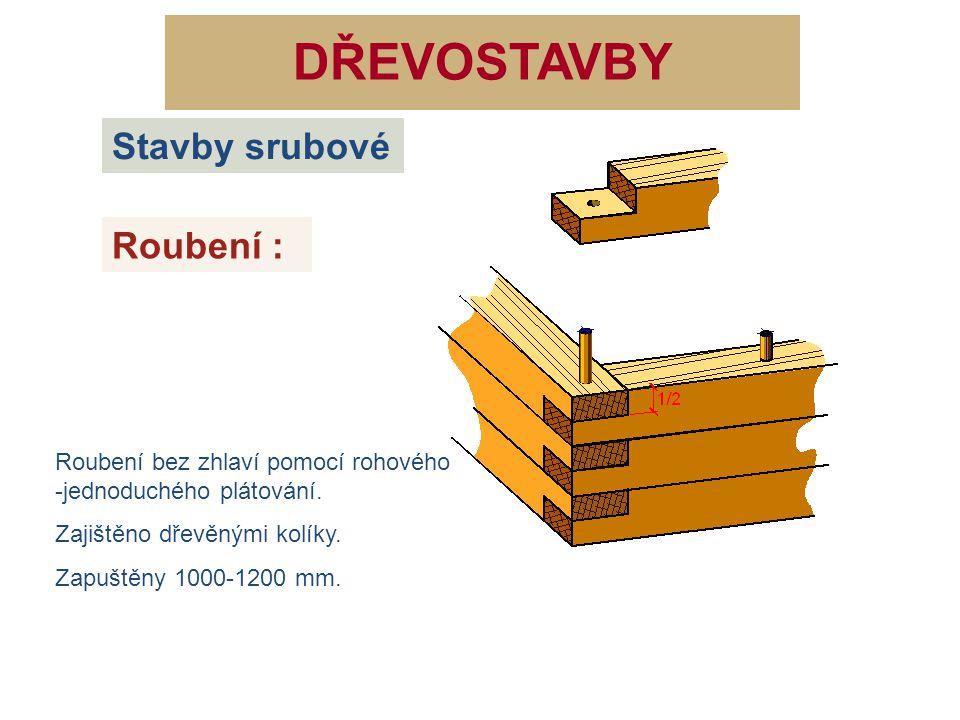 DŘEVOSTAVBY Roubení : Stavby srubové Roubení bez zhlaví pomocí rohového -jednoduchého plátování. Zajištěno dřevěnými kolíky. Zapuštěny 1000-1200 mm.