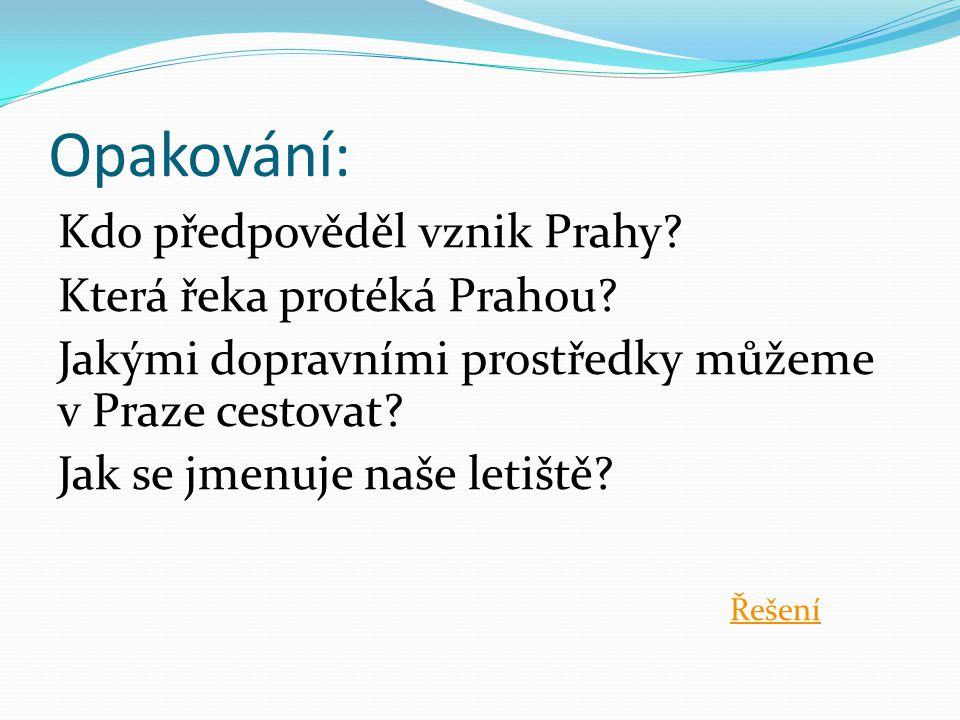 Opakování: Kdo předpověděl vznik Prahy? Která řeka protéká Prahou? Jakými dopravními prostředky můžeme v Praze cestovat? Jak se jmenuje naše letiště?