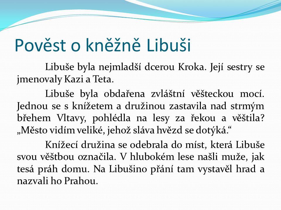 Pověst o kněžně Libuši Libuše byla nejmladší dcerou Kroka. Její sestry se jmenovaly Kazi a Teta. Libuše byla obdařena zvláštní věšteckou mocí. Jednou