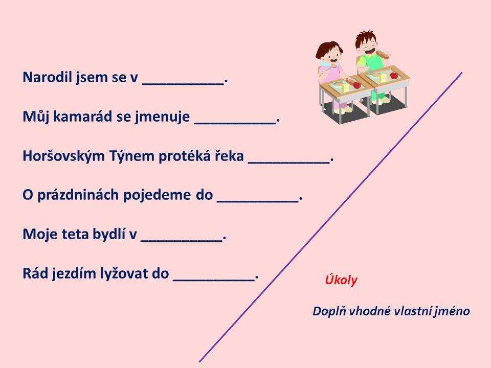 Narodil jsem se v __________. Můj kamarád se jmenuje __________. Horšovským Týnem protéká řeka __________. O prázdninách pojedeme do __________. Moje