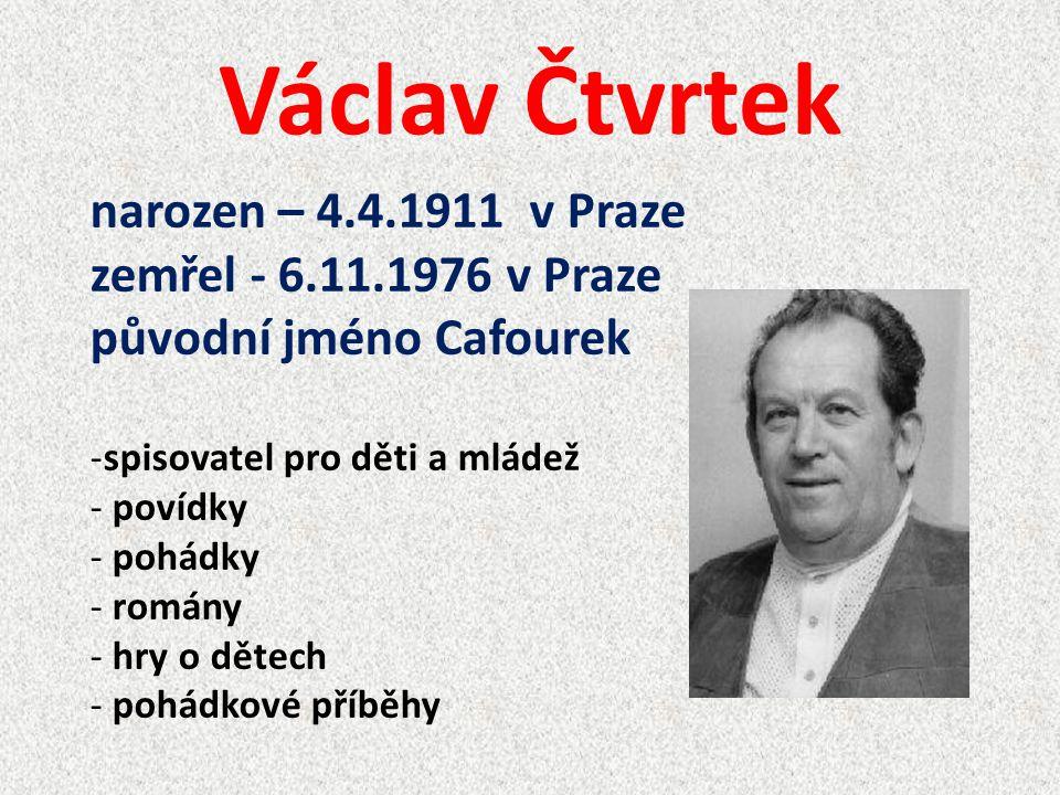 Václav Čtvrtek narozen – 4.4.1911 v Praze zemřel - 6.11.1976 v Praze původní jméno Cafourek -spisovatel pro děti a mládež - povídky - pohádky - romány
