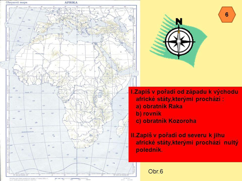 Obr.6 I.Zapiš v pořadí od západu k východu africké státy,kterými prochází : a) obratník Raka b) rovník c) obratník Kozoroha II.Zapiš v pořadí od severu k jihu africké státy,kterými prochází nultý poledník.
