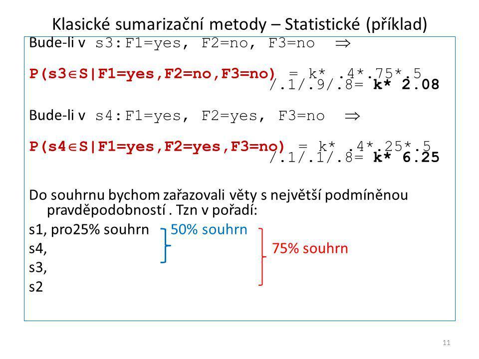 Klasické sumarizační metody – Statistické (příklad) Bude-li v s3:F1=yes, F2=no, F3=no  P(s3  S|F1=yes,F2=no,F3=no) = k*.4*.75*.5 /.1/.9/.8= k* 2.08 Bude-li v s4:F1=yes, F2=yes, F3=no  P(s4  S|F1=yes,F2=yes,F3=no) = k*.4*.25*.5 /.1/.1/.8= k* 6.25 Do souhrnu bychom zařazovali věty s největší podmíněnou pravděpodobností.