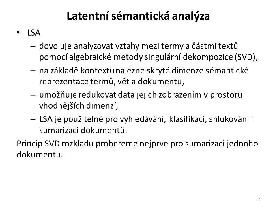 Latentní sémantická analýza LSA – dovoluje analyzovat vztahy mezi termy a částmi textů pomocí algebraické metody singulární dekompozice (SVD), – na základě kontextu nalezne skryté dimenze sémantické reprezentace termů, vět a dokumentů, – umožňuje redukovat data jejich zobrazením v prostoru vhodnějších dimenzí, – LSA je použitelné pro vyhledávání, klasifikaci, shlukování i sumarizaci dokumentů.