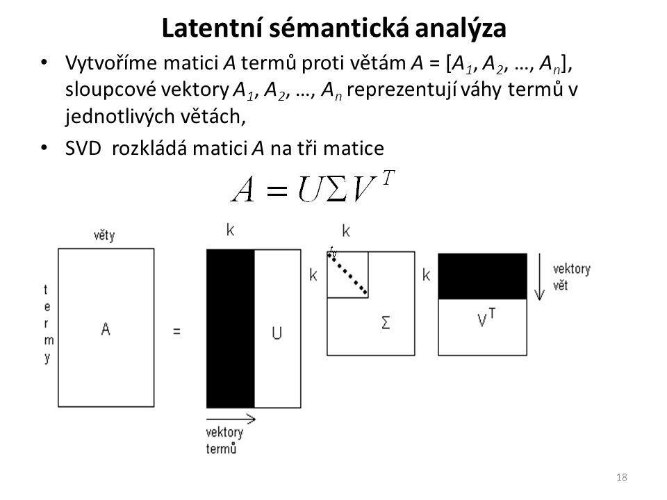 Latentní sémantická analýza Vytvoříme matici A termů proti větám A = [A 1, A 2, …, A n ], sloupcové vektory A 1, A 2, …, A n reprezentují váhy termů v jednotlivých větách, SVD rozkládá matici A na tři matice 18