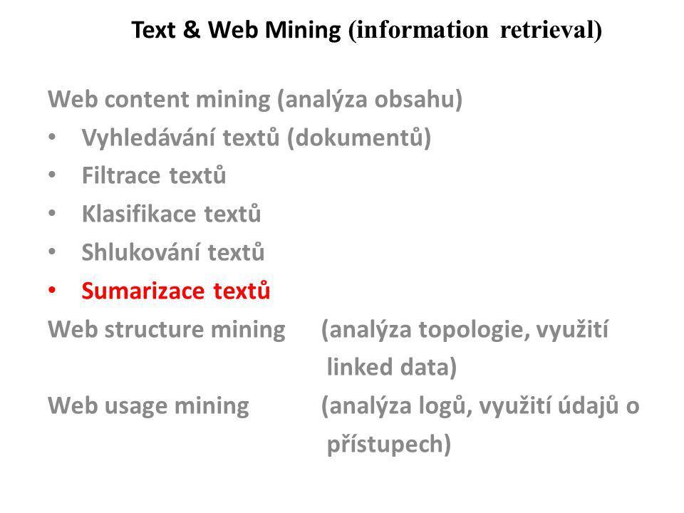 Text & Web Mining (information retrieval) Web content mining (analýza obsahu) Vyhledávání textů (dokumentů) Filtrace textů Klasifikace textů Shlukování textů Sumarizace textů Web structure mining (analýza topologie, využití linked data) Web usage mining(analýza logů, využití údajů o přístupech)