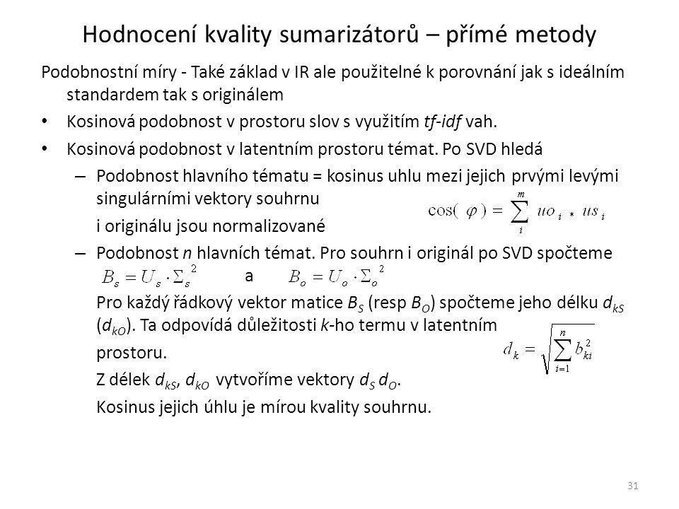 Hodnocení kvality sumarizátorů – přímé metody Podobnostní míry - Také základ v IR ale použitelné k porovnání jak s ideálním standardem tak s originálem Kosinová podobnost v prostoru slov s využitím tf-idf vah.