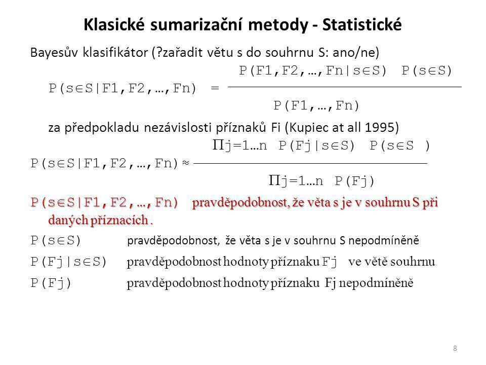 Klasické sumarizační metody - Statistické Bayesův klasifikátor ( zařadit větu s do souhrnu S: ano/ne) P(F1,F2,…,Fn|s  S) P(s  S) P(s  S|F1,F2,…,Fn) = P(F1,…,Fn) za předpokladu nezávislosti příznaků Fi (Kupiec at all 1995)  j=1…n P(Fj|s  S) P(s  S ) P(s  S|F1,F2,…,Fn)≈  j=1…n P(Fj) P(s  S|F1,F2,…,Fn) pravděpodobnost, že věta s je v souhrnu S při daných příznacích.