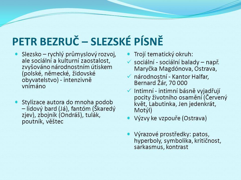 PETR BEZRUČ – SLEZSKÉ PÍSNĚ Slezsko – rychlý průmyslový rozvoj, ale sociální a kulturní zaostalost, zvyšováno národnostním útiskem (polské, německé, ž