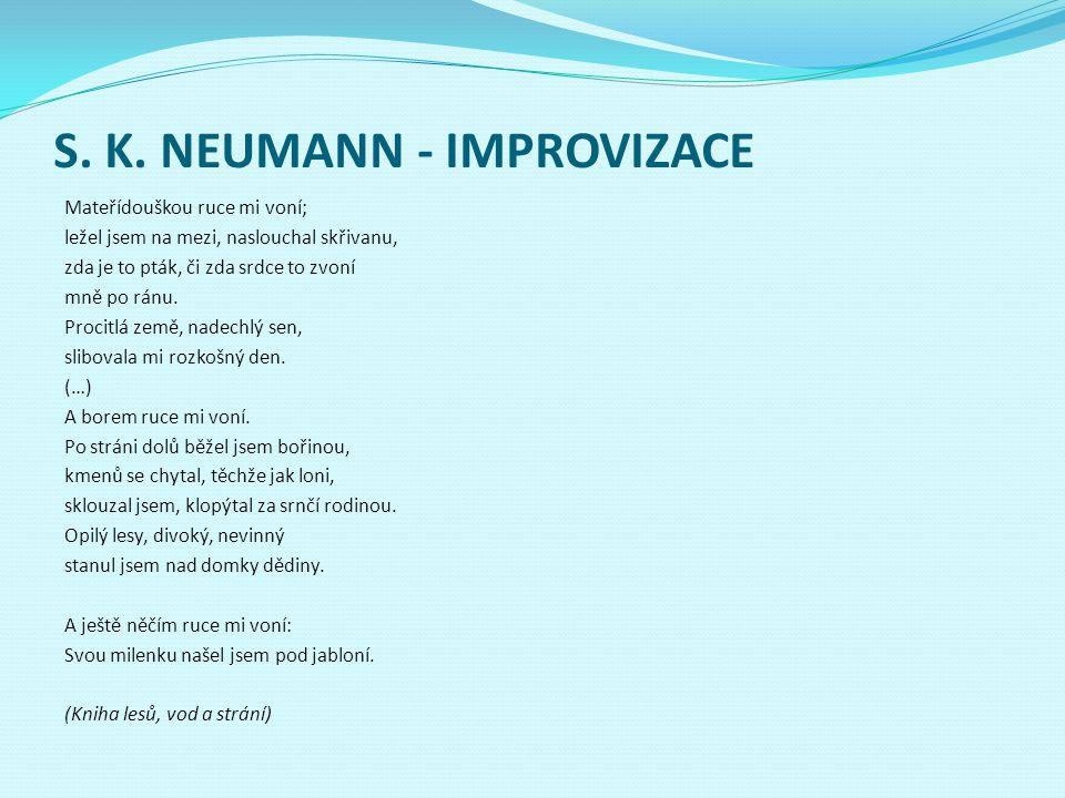S. K. NEUMANN - IMPROVIZACE Mateřídouškou ruce mi voní; ležel jsem na mezi, naslouchal skřivanu, zda je to pták, či zda srdce to zvoní mně po ránu. Pr