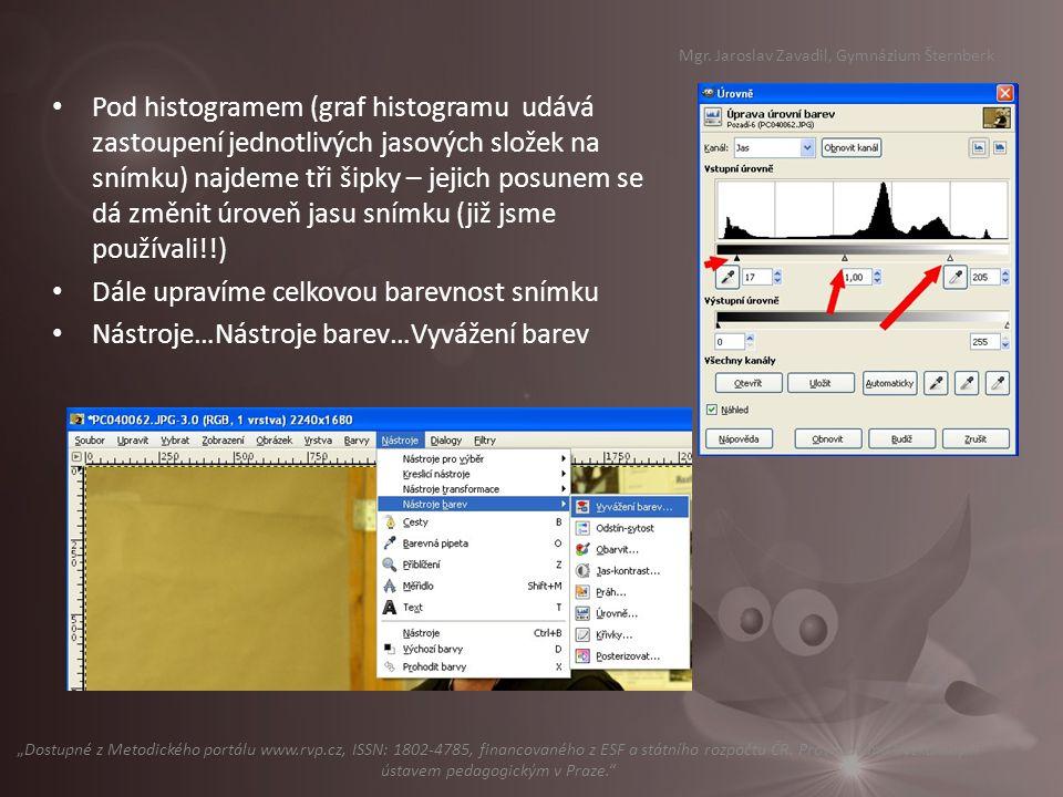 Pod histogramem (graf histogramu udává zastoupení jednotlivých jasových složek na snímku) najdeme tři šipky – jejich posunem se dá změnit úroveň jasu snímku (již jsme používali!!) Dále upravíme celkovou barevnost snímku Nástroje…Nástroje barev…Vyvážení barev Mgr.