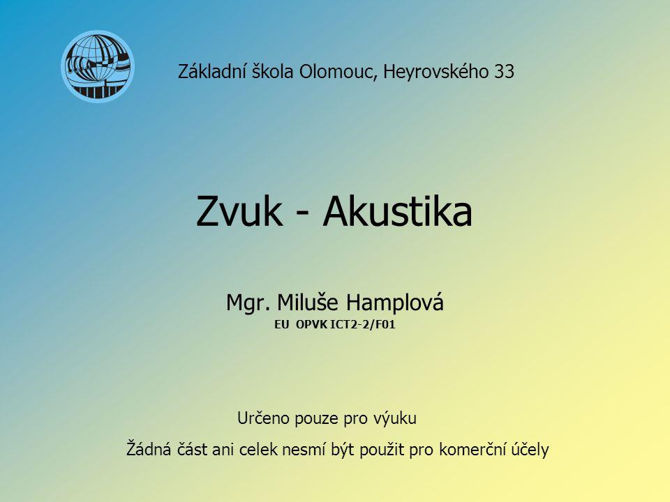 Zvuk - Akustika Mgr. Miluše Hamplová EU OPVK ICT2-2/F01 Základní škola Olomouc, Heyrovského 33 Určeno pouze pro výuku Žádná část ani celek nesmí být p