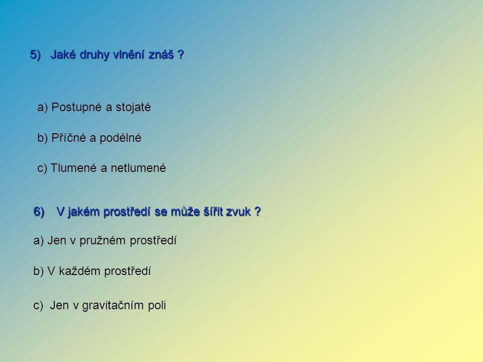 6) V jakém prostředí se může šířit zvuk ? 5) Jaké druhy vlnění znáš ? a) Jen v pružném prostředí b) V každém prostředí c) Jen v gravitačním poli a) Po
